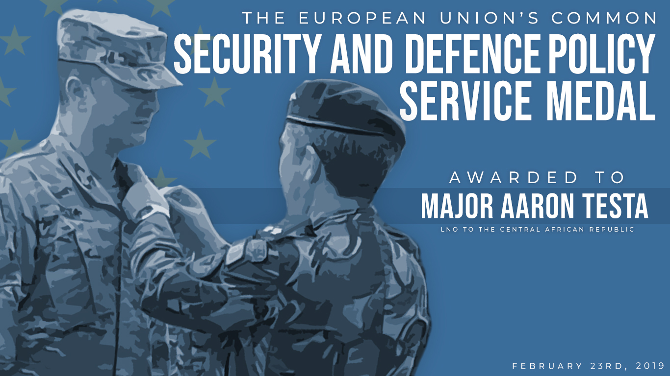 U.S. Army Maj. Aaron Testa, assigned to Combined Joint Task Force-Horn of Africa, was awarded the Common Security and Defence Policy Service Medal for Planning and Support from the European Union Feb 23, 2019. Testa, who serves as the defense liaison officer to the U.S. Embassy in Bangui, Central African Republic, received the medal from Portuguese Maj. Gen. Hermínio Maio, mission force commander of the European Union Training Mission-Central African Republic, during a ceremony in Bangui. (U.S. Air Force graphic by Senior Airman Kirsten Brandes)